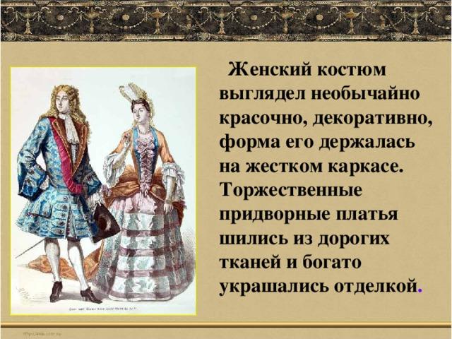Женский костюм выглядел необычайно красочно, декоративно, форма его держалась на жестком каркасе. Торжественные придворные платья шились из дорогих тканей и богато украшались отделкой .
