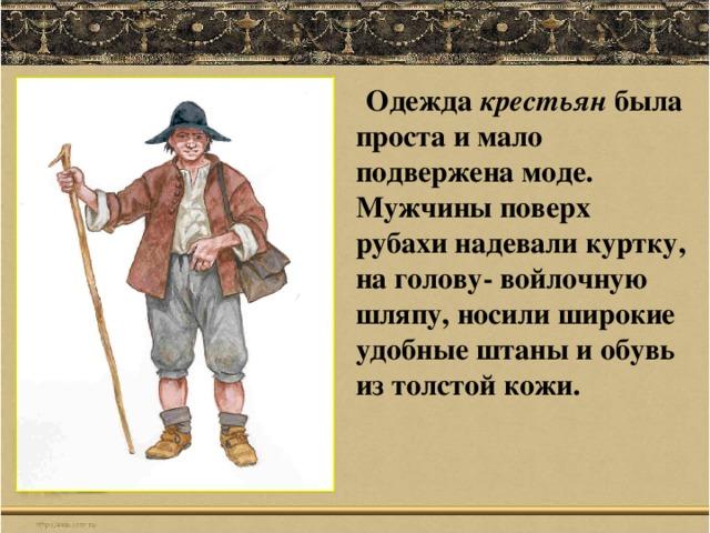 Одежда крестьян была проста и мало подвержена моде. Мужчины поверх рубахи надевали куртку, на голову- войлочную шляпу, носили широкие удобные штаны и обувь из толстой кожи.