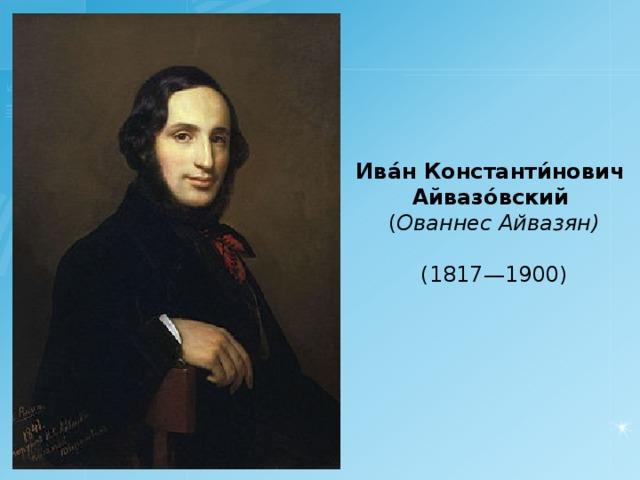 Ива́н Константи́нович Айвазо́вский  ( Ованнес Айвазян) ( 1 817 —1 900 )