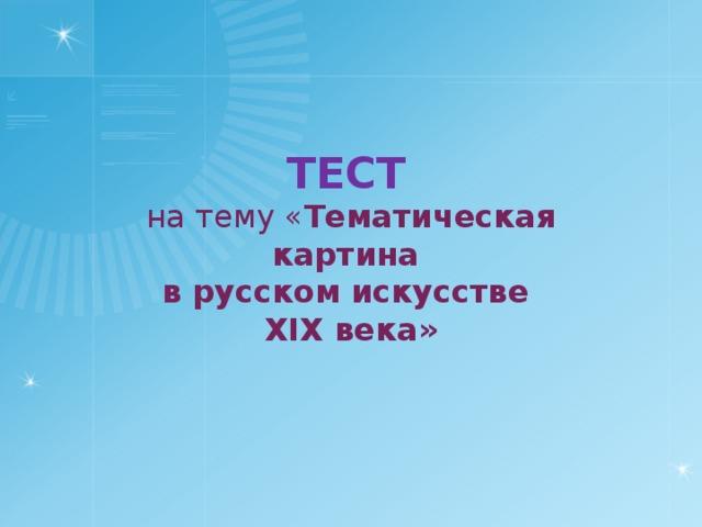 ТЕСТ  на тему « Тематическая картина в русском искусстве XIX века»