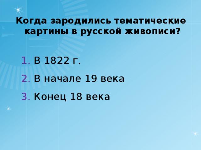 Когда зародились тематические картины в русской живописи? 1. В 1822 г. 2. В начале 19 века 3. Конец 18 века