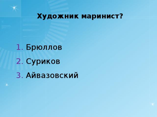 Художник маринист? 1. Брюллов 2. Суриков 3. Айвазовский