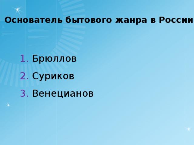 Основатель бытового жанра в России 1. Брюллов 2. Суриков 3. Венецианов