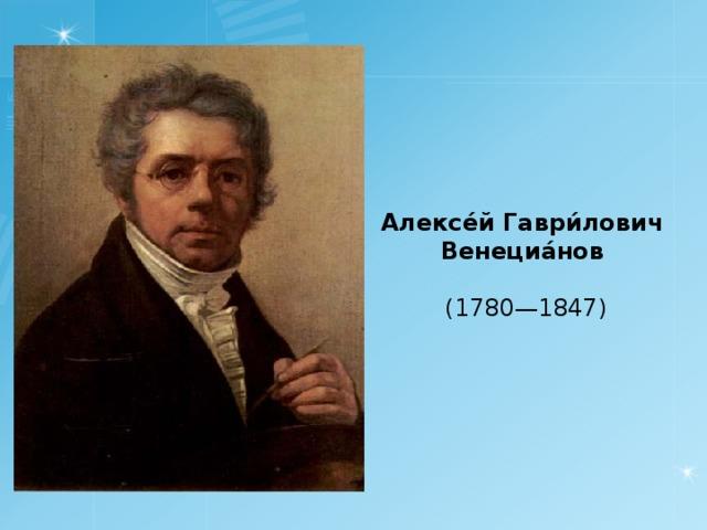 Алексе́й Гаври́лович Венециа́нов  (1780—1847)