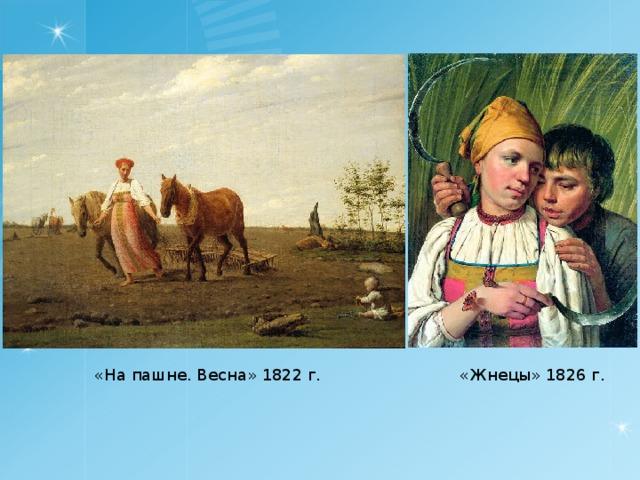 «На пашне. Весна» 1822 г. «Жнецы» 1826 г.