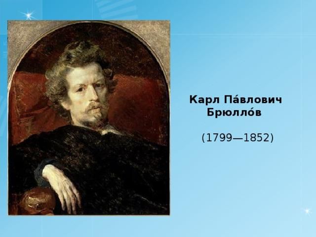 Карл Па́влович Брюлло́в  ( 17 99 —18 52 )