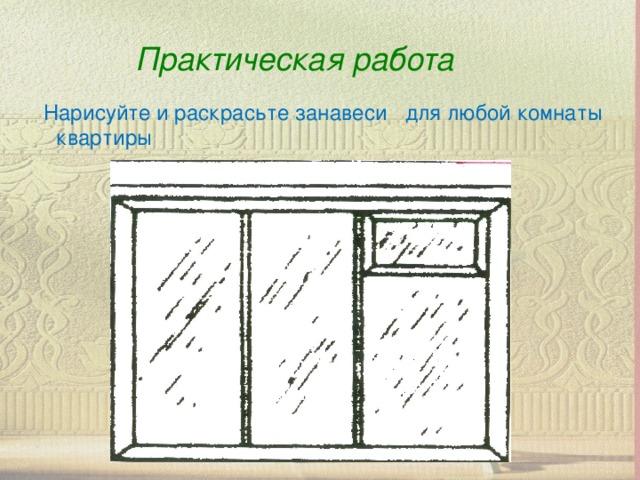 Практическая работа  Нарисуйте и раскрасьте занавеси для любой комнаты квартиры