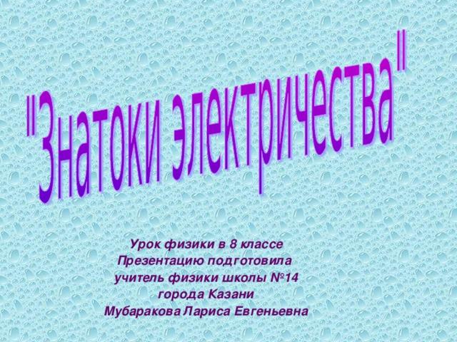 Урок физики в 8 классе Презентацию подготовила учитель физики школы №14 города Казани Мубаракова Лариса Евгеньевна
