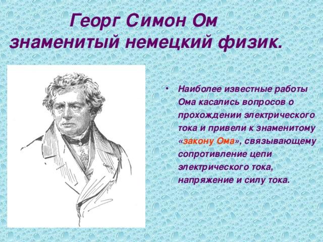 Георг Симон Ом  знаменитый немецкий физик.   Наиболее известные работы  Ома касались вопросов о  прохождении электрического  тока и привели к знаменитому  « закону Ома », связывающему  сопротивление цепи  электрического тока,  напряжение и силу тока.