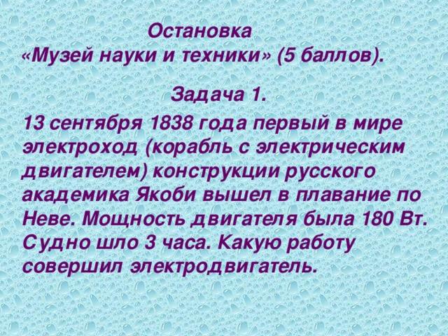 Остановка  «Музей науки и техники» (5 баллов). Задача 1.  13 сентября 1838 года первый в мире электроход (корабль с электрическим двигателем) конструкции русского академика Якоби вышел в плавание по Неве. Мощность двигателя была 180 Вт. Судно шло 3 часа. Какую работу совершил электродвигатель.