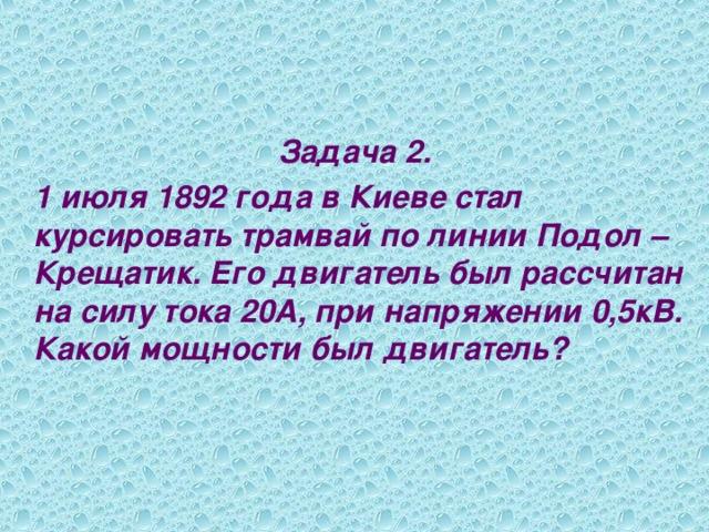 Задача 2.  1 июля 1892 года в Киеве стал курсировать трамвай по линии Подол – Крещатик. Его двигатель был рассчитан на силу тока 20А, при напряжении 0,5кВ. Какой мощности был двигатель?