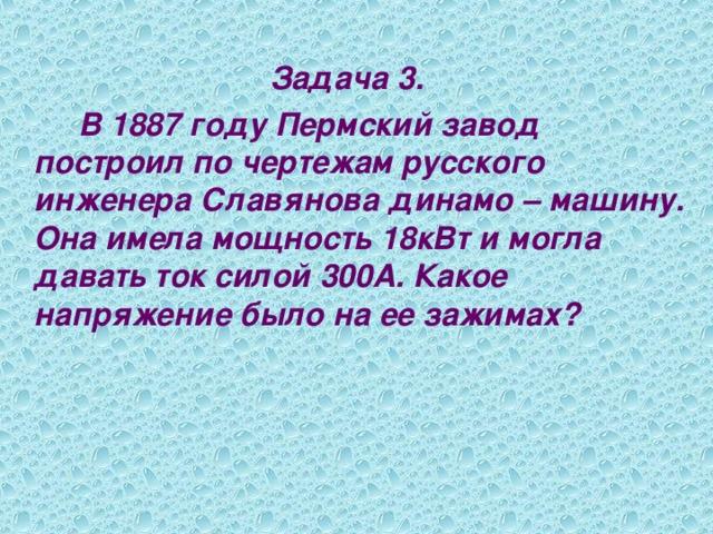 Задача 3.   В 1887 году Пермский завод построил по чертежам русского инженера Славянова динамо – машину. Она имела мощность 18кВт и могла давать ток силой 300А. Какое напряжение было на ее зажимах?