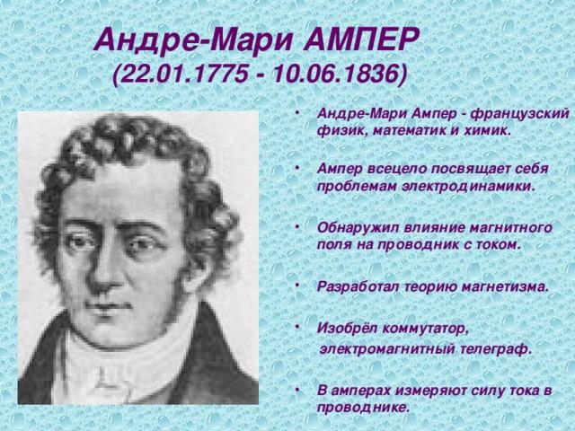 Андре-Мари АМПЕР  (22.01.1775 - 10.06.1836) Андре-Мари Ампер - французский физик, математик и химик.   Ампер всецело посвящает себя проблемам электродинамики.  Обнаружил влияние магнитного поля на проводник с током.  Разработал теорию магнетизма.  Изобрёл коммутатор,  электромагнитный телеграф.