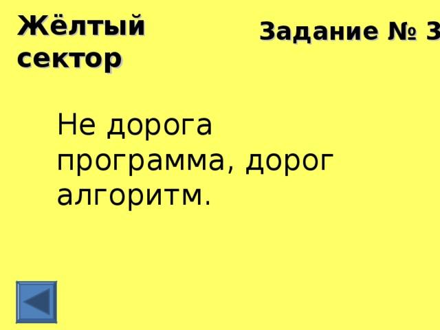 Жёлтый сектор Задание № 3 Не дорога программа, дорог алгоритм.