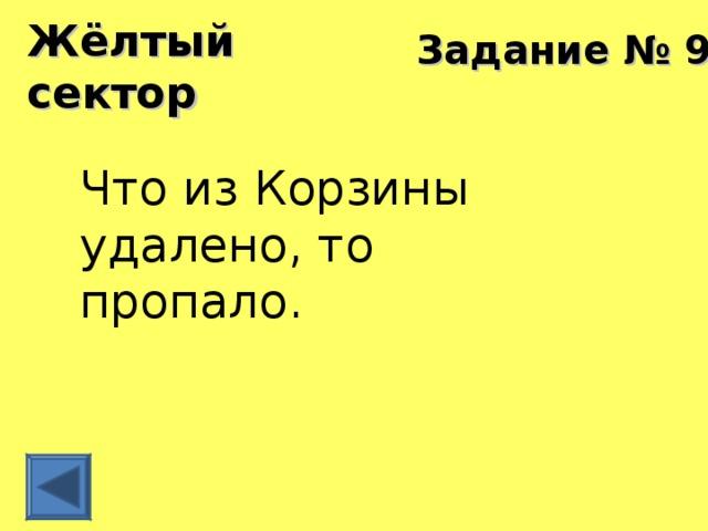 Жёлтый сектор Задание № 9 Что из Корзины удалено, то пропало.