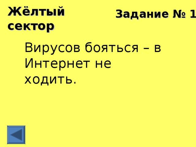 Жёлтый сектор Задание № 10 Вирусов бояться – в Интернет не ходить.