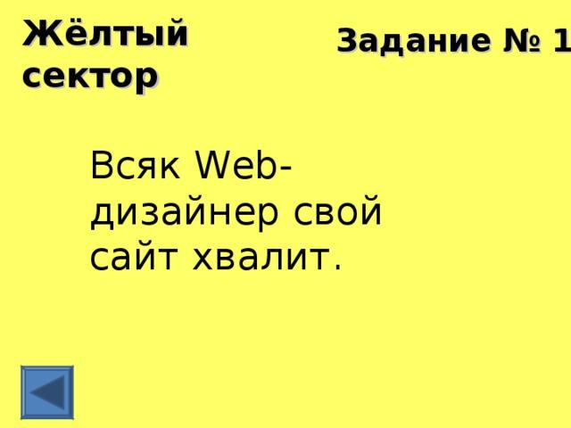 Жёлтый сектор Задание № 12 Всяк Web-дизайнер свой сайт хвалит.