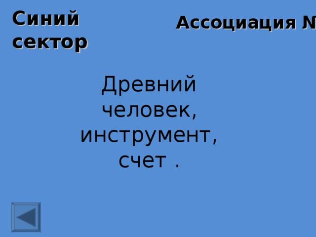 Синий сектор Ассоциация № 1 Древний человек, инструмент, счет .