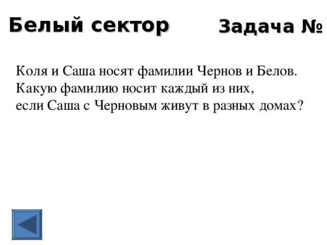 Белый сектор Задача № 6 Коля и Саша носят фамилии Чернов и Белов. Какую фамилию носит каждый из них, если Саша с Черновым живут в разных домах?