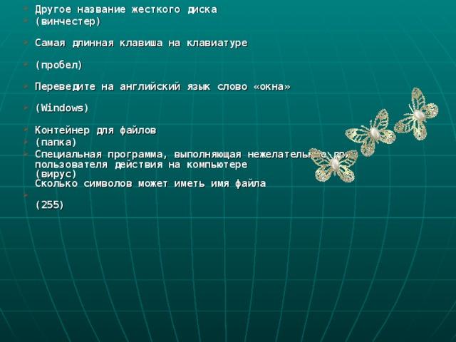Другое название жесткого диска (винчестер)   Самая длинная клавиша на клавиатуре   (пробел)   Переведите на английский язык слово «окна»   (Windows)   Контейнер для файлов (папка) Специальная программа, выполняющая нежелательные для пользователя действия на компьютере  (вирус)  Сколько символов может иметь имя файла   (255)