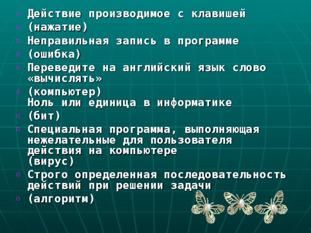 Действие производимое с клавишей (нажатие) Неправильная запись в программе (ошибка) Переведите на английский язык слово «вычислять» (компьютер)  Ноль или единица в информатике (бит) Специальная программа, выполняющая нежелательные для пользователя действия на компьютере  (вирус) Строго определенная последовательность действий при решении задачи (алгоритм)