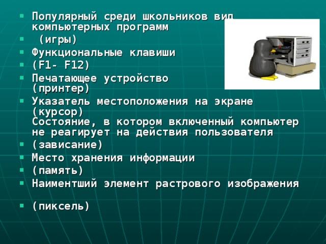 Популярный среди школьников вид компьютерных программ  (игры) Функциональные клавиши (F1- F12) Печатающее устройство  (принтер) Указатель местоположения на экране  (курсор)  Состояние, в котором включенный компьютер не реагирует на действия пользователя (зависание) Место хранения информации (память) Наиментший элемент растрового изображения   (пиксель)