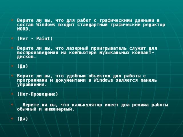 Верите ли вы, что для работ с графическими данными в состав Windows входит стандартный графический редактор WORD.   (Нет - Paint)   Верите ли вы, что лазерный проигрыватель служит для воспроизведения на компьютере музыкальных компакт-дисков.   (Да)   Верите ли вы, что удобным объектом для работы с программами и документами в Windows является панель управления.   (Нет-Проводник)   Верите ли вы, что калькулятор имеет два режима работы обычный и инженерный.   (Да)