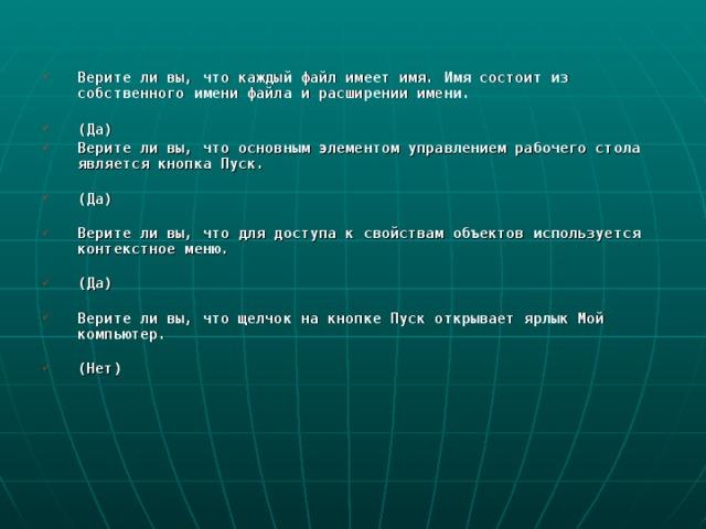 Верите ли вы, что каждый файл имеет имя. Имя состоит из собственного имени файла и расширении имени.   (Да) Верите ли вы, что основным элементом управлением рабочего стола является кнопка Пуск.   (Да)   Верите ли вы, что для доступа к свойствам объектов используется контекстное меню.   (Да)   Верите ли вы, что щелчок на кнопке Пуск открывает ярлык Мой компьютер.   (Нет)