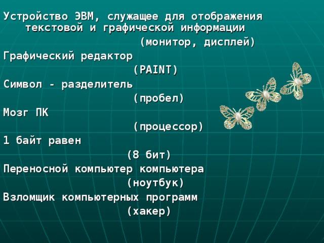 Устройство ЭВМ, служащее для отображения текстовой и графической информации  (монитор, дисплей) Графический редактор  (PAINT) Символ - разделитель  (пробел) Мозг ПК  (процессор) 1 байт равен  (8 бит) Переносной компьютер компьютера  (ноутбук) Взломщик компьютерных программ  (хакер)