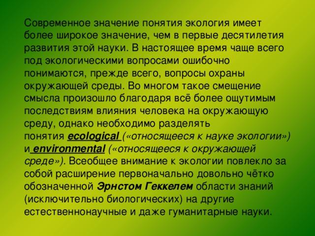 Современное значение понятияэкологияимеет более широкое значение, чем в первые десятилетия развития этой науки. В настоящее время чаще всего под экологическими вопросами ошибочно понимаются, прежде всего, вопросыохраны окружающей среды. Во многом такое смещение смысла произошло благодаря всё более ощутимым последствиям влияния человека наокружающую среду, однако необходимо разделять понятия ecological («относящееся к науке экологии») и environmental  («относящееся к окружающей среде»). Всеобщее внимание к экологии повлекло за собой расширение первоначально довольно чётко обозначенной Эрнстом Геккелем области знаний (исключительно биологических) на другие естественнонаучные и даже гуманитарные науки.