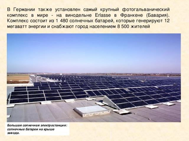 В Германии также установлен самый крупный фотогальванический комплекс в мире - на винодельне Erlasse в Франкене (Бавария). Комплекс состоит из 1 480 солнечных батарей, которые генерируют 12 мегаватт энергии и снабжают город населением 8 500 жителей Большая солнечная электростанция: солнечные батареи на крыше завода.