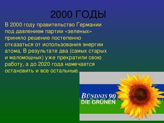 2000 ГОДЫ В 2000 году правительство Германии под давлением партии «зеленых» приняло решение постепенно отказаться от использования энергии атома. В результате два (самых старых и маломощных) уже прекратили свою работу, а до 2020 года намечается остановить и все остальные.