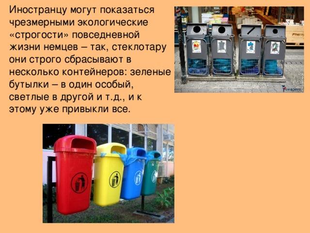 Иностранцу могут показаться чрезмерными экологические «строгости» повседневной жизни немцев – так, стеклотару они строго сбрасывают в несколько контейнеров: зеленые бутылки – в один особый, светлые в другой и т.д., и к этому уже привыкли все.
