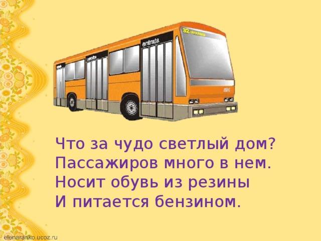 Что за чудо светлый дом?  Пассажиров много в нем.  Носит обувь из резины  И питается бензином.