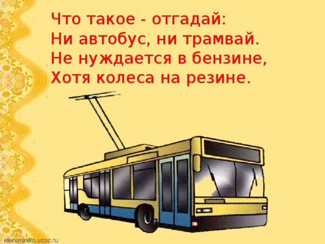 Что такое - отгадай:  Ни автобус, ни трамвай.  Не нуждается в бензине,  Хотя колеса на резине.