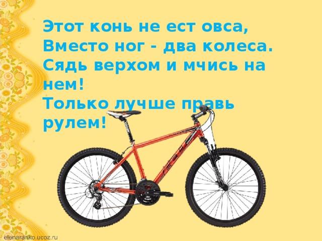 Этот конь не ест овса, Вместо ног - два колеса. Сядь верхом и мчись на нем! Только лучше правь рулем!