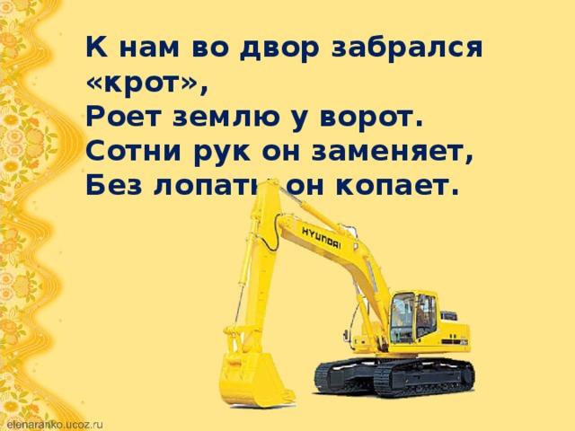 К нам во двор забрался «крот», Роет землю у ворот. Сотни рук он заменяет, Без лопаты он копает.