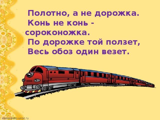 Полотно, а не дорожка.  Конь не конь - сороконожка.  По дорожке той ползет,  Весь обоз один везет.