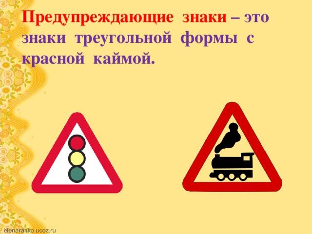 Предупреждающие знаки – это знаки треугольной формы с красной каймой.