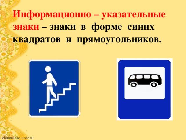 Информационно – указательные знаки – знаки в форме синих квадратов и прямоугольников.