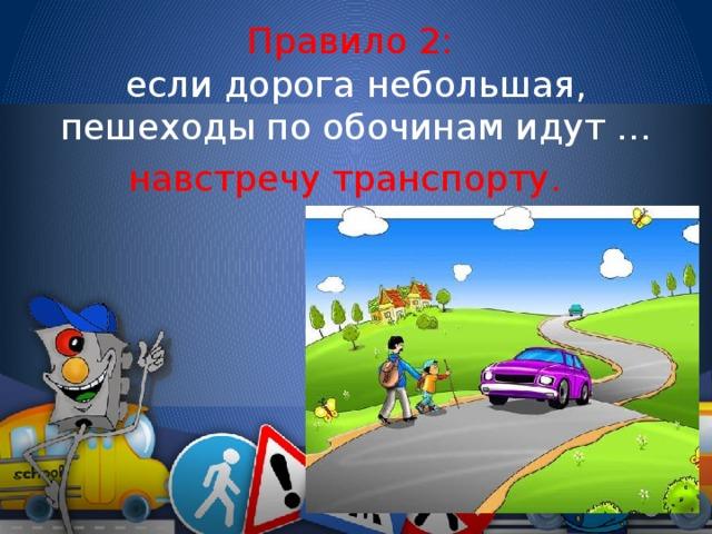 Правило 2: если дорога небольшая, пешеходы по обочинам идут … навстречу транспорту.