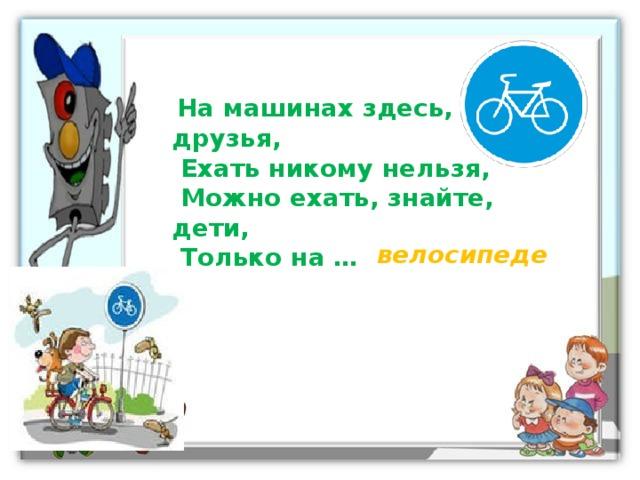 На машинах здесь, друзья,  Ехать никому нельзя,  Можно ехать, знайте, дети,  Только на … велосипеде