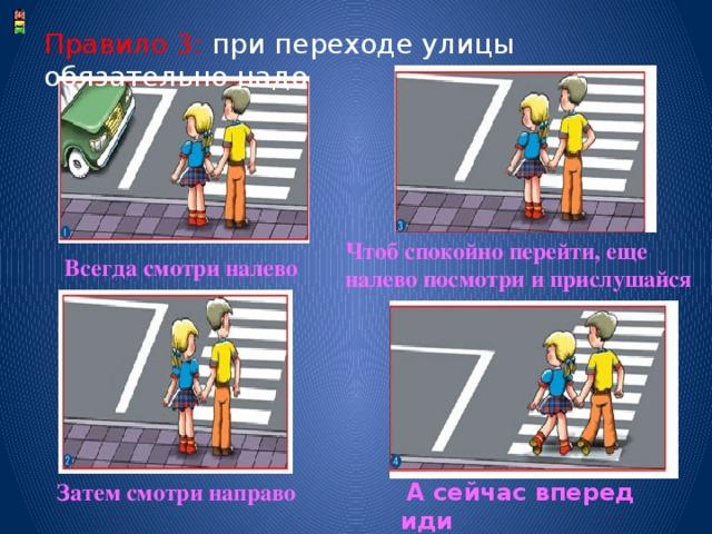 Правило 3: при переходе улицы обязательно надо Чтоб спокойно перейти, еще налево посмотри и прислушайся  Всегда смотри налево Затем смотри направо  А сейчас вперед иди