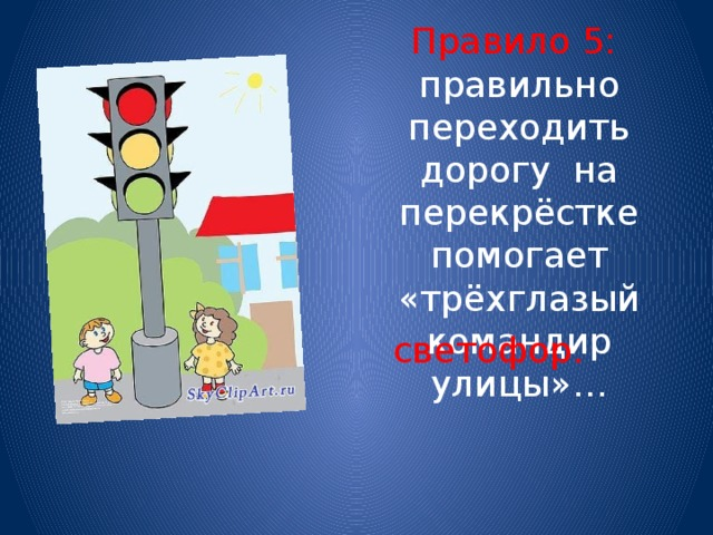 Правило 5: правильно переходить дорогу на перекрёстке помогает «трёхглазый командир улицы»… светофор.