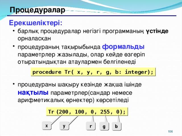 Процедуралар Ерекшеліктері: барлық процедуралар негізгі программаның үстінде орналасқан процедураның тақырыбында формальды  параметрлер жазылады, олар кейде өзгеріп отыратындықтан атаулармен белгіленеді процедураны шақыру кезінде жақша ішінде нақтылы параметрлер(сандар немесе арифметикалық өрнектер) көрсетіледі барлық процедуралар негізгі программаның үстінде орналасқан процедураның тақырыбында формальды  параметрлер жазылады, олар кейде өзгеріп отыратындықтан атаулармен белгіленеді процедураны шақыру кезінде жақша ішінде нақтылы параметрлер(сандар немесе арифметикалық өрнектер) көрсетіледі procedure Tr( x, y, r, g, b: integer); Tr  (200, 100, 0, 255, 0); x y r g b 104 104