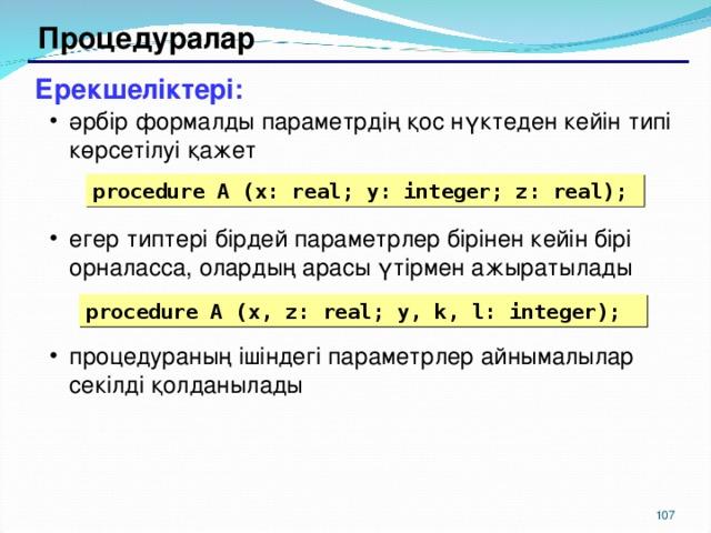 Процедуралар Ерекшеліктері: әрбір формалды параметрдің қос нүктеден кейін типі көрсетілуі қажет егер типтері бірдей параметрлер бірінен кейін бірі орналасса, олардың арасы үтірмен ажыратылады процедураның ішіндегі параметрлер айнымалылар секілді қолданылады әрбір формалды параметрдің қос нүктеден кейін типі көрсетілуі қажет егер типтері бірдей параметрлер бірінен кейін бірі орналасса, олардың арасы үтірмен ажыратылады процедураның ішіндегі параметрлер айнымалылар секілді қолданылады procedure A (x: real; y: integer; z: real); procedure A (x, z: real; y, k, l: integer); 104 104