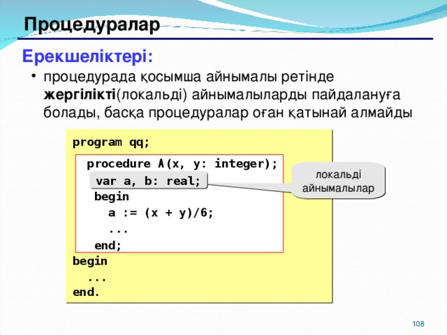 Процедуралар Ерекшеліктері: процедурада қосымша айнымалы ретінде жергілікті (локальді) айнымалыларды пайдалануға болады, басқа процедуралар оған қатынай алмайды процедурада қосымша айнымалы ретінде жергілікті (локальді) айнымалыларды пайдалануға болады, басқа процедуралар оған қатынай алмайды  program qq;  procedure A (x, y: integer);  var a, b: real;  begin  a := (x + y)/6;  ...  end; begin  ... end.  procedure A (x, y: integer);  var a, b: real;  begin  a := (x + y)/6;  ...  end; локальді айнымалылар var a, b: real; 104 104