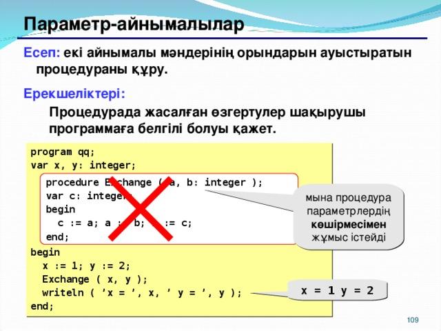 Параметр-айнымалылар Есеп: екі айнымалы мәндерінің орындарын ауыстыратын процедураны құру. Ерекшеліктері: Процедурада жасалған өзгертулер шақырушы программаға белгілі болуы қажет. Процедурада жасалған өзгертулер шақырушы программаға белгілі болуы қажет. program qq; var x, y: integer;      begin  x := 1; y := 2;  Exchange ( x, y );  writeln ( 'x = ', x, ' y = ', y ); end; procedure Exchange (  a, b: integer ); var c: integer; begin  c := a; a := b; b := c; end; мына процедура параметрлердің көшірмесімен жұмыс істейді x = 1 y = 2 104 104