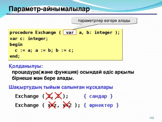 Параметр-айнымалылар параметрлер өзгере алады procedure Exchange ( a, b: integer ); var c: integer; begin  c := a; a := b; b := c; end; var Қолданылуы:  процедура(және функция) осындай әдіс арқылы бірнеше мән бере алады. Шақыртудың тыйым салынған нұсқалары Exchange ( 2, 3 );   { сандар } Exchange ( x + z, y+2 );  { өрнектер } Exchange ( 2, 3 );   { сандар } Exchange ( x + z, y+2 );  { өрнектер } 104 104