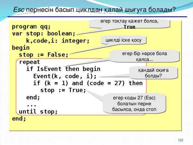 Esc пернесін басып циклдан қалай шығуға болады ? егер тоқтау қажет болса,  True  program qq; var stop: boolean;  k,code,i: integer;  begin  stop := False;  repeat  if IsEvent then begin  Event(k, code, i);  if (k = 1) and (code = 27) then  stop := True;  end;  ...  until stop; end; циклді іске қосу егер бір нәрсе бола қалса... қандай оқиға болды? е гер коды 27  ( Esc ) болатын перне басылса, онда стоп 117 117